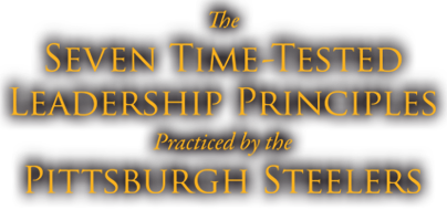 The Seven Time-Tested Leadership Principles Practiced By The Pittsburgh Steelers