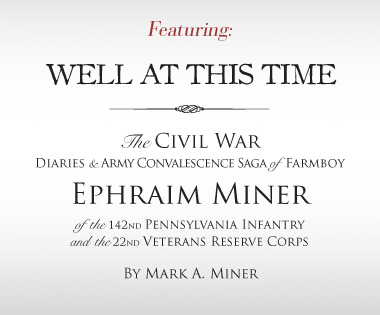 Featuring: Well at this Time - The Civil War Diaries and Army Convalescence Saga of Farmboy Ephraim Miner of the 142nd Pennsylvania Infantry and the 22nd Veterans Reserve Corps by Mark A. Miner